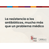 La resistencia a los antibióticos, mucho más que un problema médico
